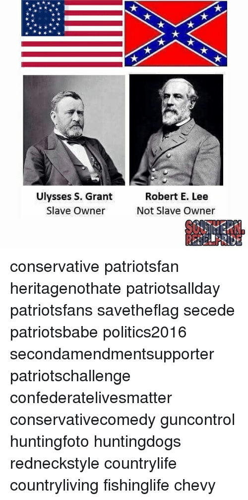 Memes, Chevy, and Conservative: Ulysses S. Grant  Slave Owner  Robert E. Lee  Not Slave Owner conservative patriotsfan heritagenothate patriotsallday patriotsfans savetheflag secede patriotsbabe politics2016 secondamendmentsupporter patriotschallenge confederatelivesmatter conservativecomedy guncontrol huntingfoto huntingdogs redneckstyle countrylife countryliving fishinglife chevy