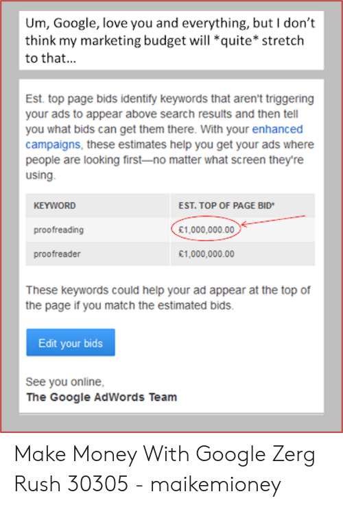 Google Zerg: Um, Google, love you and everything, but I don't  think my marketing budget will *quite* stretch  to that...  Est. top page bids identify keywords that aren't triggering  your ads to appear above search results and then tell  you what bids can get them there. With your enhanced  campaigns, these estimates help you get your ads where  people are looking first-no matter what screen they're  using.  KEYWORD  EST. TOP OF PAGE BID  £1,000,000.00  proofreading  £1,000,000.00  proofreader  These keywords could help your ad appear at the top of  the page if you match the estimated bids  Edit your bids  See you online,  The Google AdWords Team Make Money With Google Zerg Rush 30305 - maikemioney