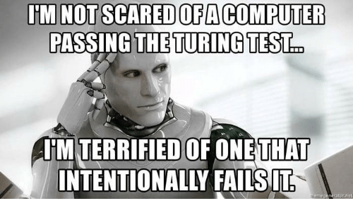 turing: U'M NOT SCARED OFA COMPUTER  PASSING THE TURING TEST.  HM TERRIFIED OF ONE  THAT  INTENTIONALLY FAILSIT