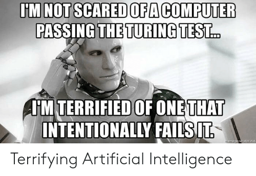 turing: U'M NOT SCARED OFA COMPUTER  PASSING THE TURING TEST  HM TERRIFIED OF ONETHAT  INTENTIONALLY FAILSIT Terrifying Artificial Intelligence
