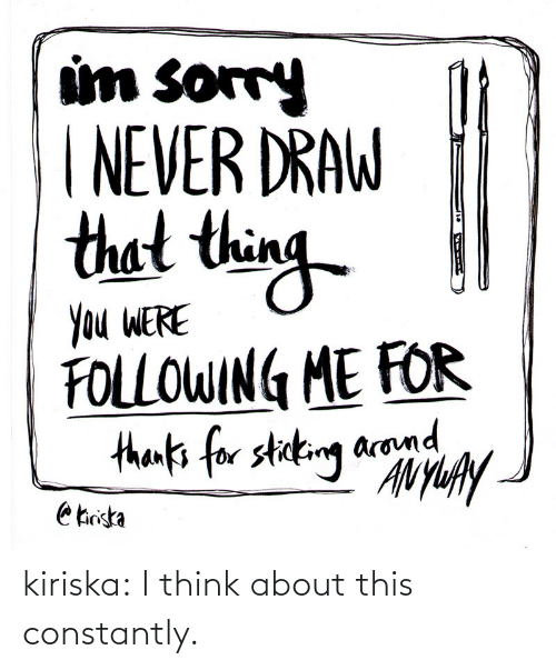 i think: um sorry  NEVER DRAW  thet thin  Ou WERE  FOLLOWIN ME FOR  arom kiriska:  I think about this constantly.