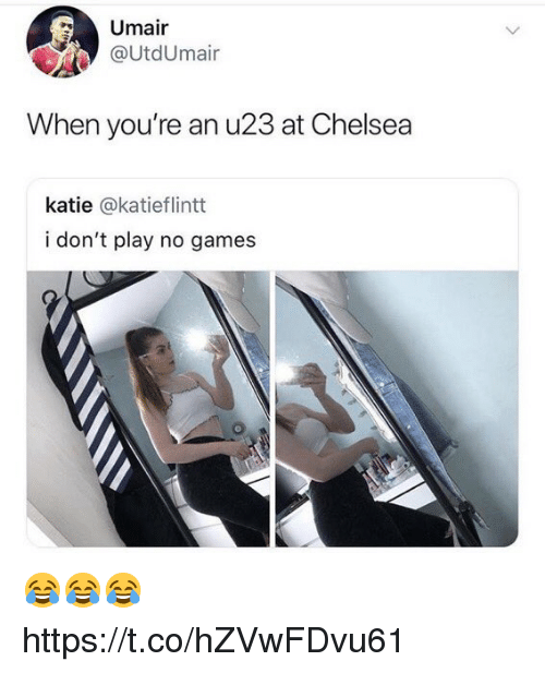 Chelsea, Soccer, and Games: Umair  @UtdUmair  When you're an u23 at Chelsea  katie @katieflintt  i don't play no games 😂😂😂 https://t.co/hZVwFDvu61