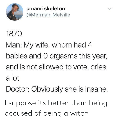 Doctor, Wife, and Witch: umami skeleton  @Merman_Melville  1870  Man: My wife, whom had 4  babies and O orgasms this year,  and is not allowed to vote, cries  a lot  Doctor: Obviously she is insane. I suppose its better than being accused of being a witch