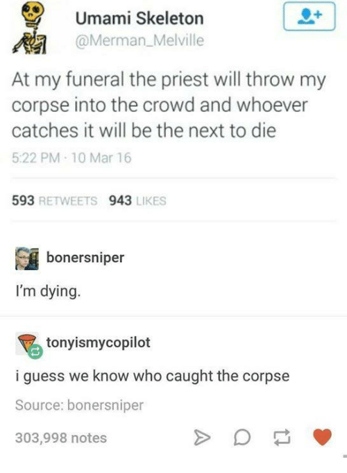 Guess, Humans of Tumblr, and Next: Umami Skeleton  @Merman_Melville  At my funeral the priest will throw my  corpse into the crowd and whoever  catches it will be the next to die  5:22 PM 10 Mar 16  593 RETWEETS 943 LIKES  bonersniper  I'm dying  tonyismycopilot  i guess we know who caught the corpse  Source: bonersniper  303,998 notes