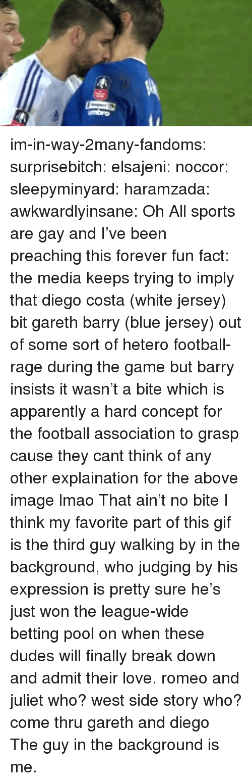 West Side: umbro im-in-way-2many-fandoms:  surprisebitch:  elsajeni:  noccor:  sleepyminyard:  haramzada:  awkwardlyinsane:  Oh  All sports are gay and I've been preaching this forever  fun fact: the media keeps trying to imply that diego costa (white jersey) bit gareth barry (blue jersey)   out of some sort of hetero football-rage during the game but barry insists it wasn't a bite which is apparently a hard concept for the football association to grasp cause they cant think of any other explaination for the above image lmao  That ain't no bite  I think my favorite part of this gif is the third guy walking by in the background, who judging by his expression is pretty sure he's just won the league-wide betting pool on when these dudes will finally break down and admit their love.  romeo and juliet who? west side story who? come thru gareth and diego   The guy in the background is me.