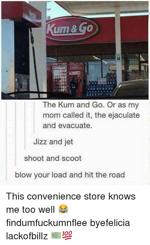 Jizzs: ume.  The Kum and Go. Or as my  mom called it, the ejaculate  and evacuate.  Jizz and jet  shoot and scoot  blow your load and hit the road This convenience store knows me too well 😂 findumfuckumnflee byefelicia lackofbillz 💵💯