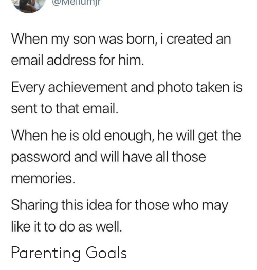 Goals, Taken, and Email: uMeiiunj  When my son was born, i created an  email address for him  Every achievement and photo taken is  sent to that email  When he is old enough, he will get the  password and will have all those  memories  Sharing this idea for those who may  like it to do as well Parenting Goals