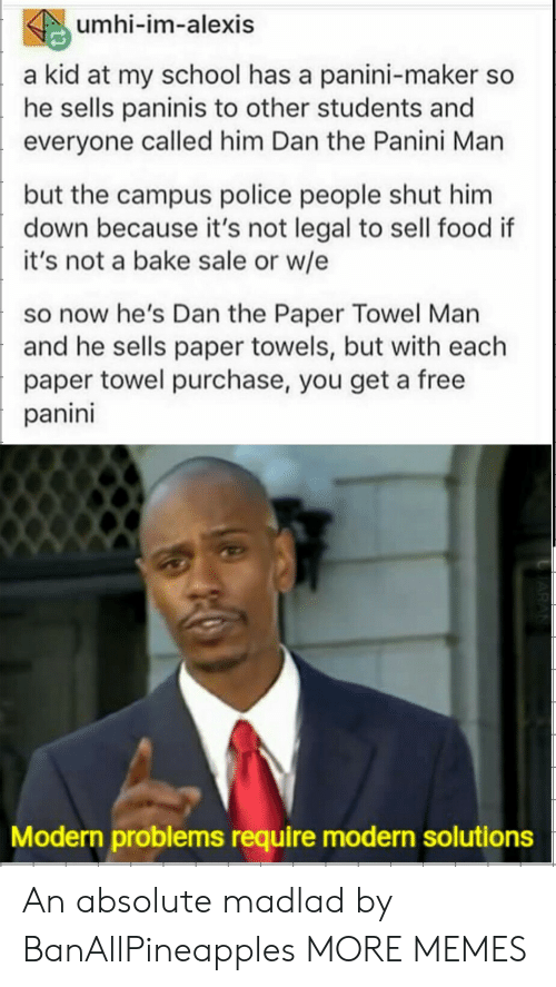 Dank, Food, and Memes: umhi-im-alexis  a kid at my school has a panini-maker so  he sells paninis to other students and  everyone called him Dan the Panini Man  but the campus police people shut him  down because it's not legal to sell food if  it's not a bake sale or w/e  so now he's Dan the Paper Towel Man  and he sells paper towels, but with each  paper towel purchase, you get a free  panini  Modern problems require modern solutions An absolute madlad by BanAllPineapples MORE MEMES