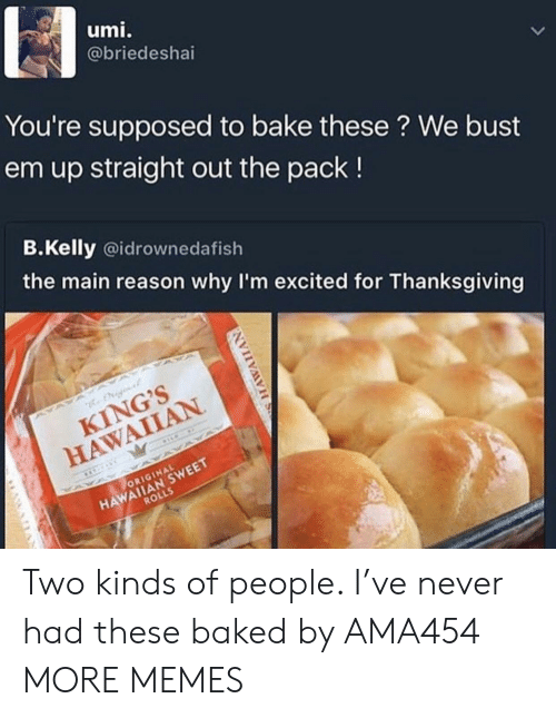 Baked, Dank, and Memes: umi.  @briedeshai  You're supposed to bake these ? We bust  em up straight out the pack!  B.Kelly @idrownedafish  the main reason why I'm excited for Thanksgiving  KING'S  HAWAIIAN  HAWAIIAN SWEET  ROLLS  ORIGINAL Two kinds of people. I've never had these baked by AMA454 MORE MEMES
