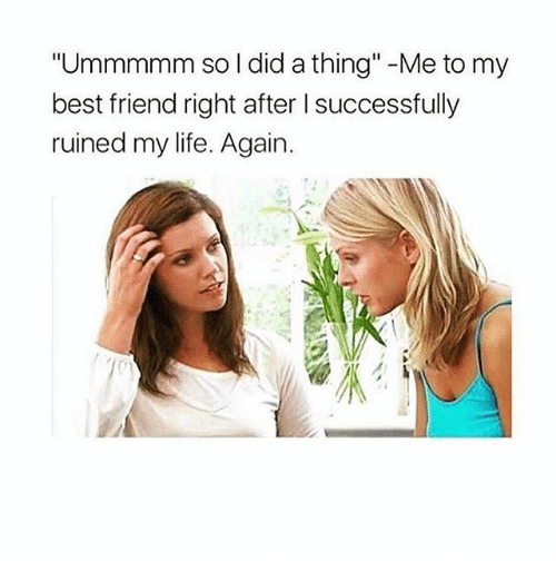 "Best Friend, Life, and Best: ""Ummmmm so l did a thing""-Me to my  best friend right after I successfully  ruined my life. Again."