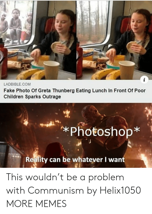 Outrage: Umpart  i  LADBIBLE COM  Fake Photo Of Greta Thunberg Eating Lunch In Front Of Poor  Children Sparks Outrage  *Photoshop*  Reality can be whatever I want This wouldn't be a problem with Communism by Helix1050 MORE MEMES
