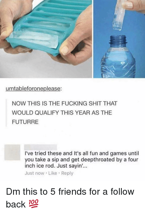 Friends, Fucking, and Memes: umtableforoneplease:  NOW THIS IS THE FUCKING SHIT THAT  WOULD QUALIFY THIS YEAR AS THE  FUTURRE  I've tried these and It's all fun and games until  you take a sip and get deepthroated by a four  inch ice rod. Just sayin'...  Just now Like Reply Dm this to 5 friends for a follow back 💯