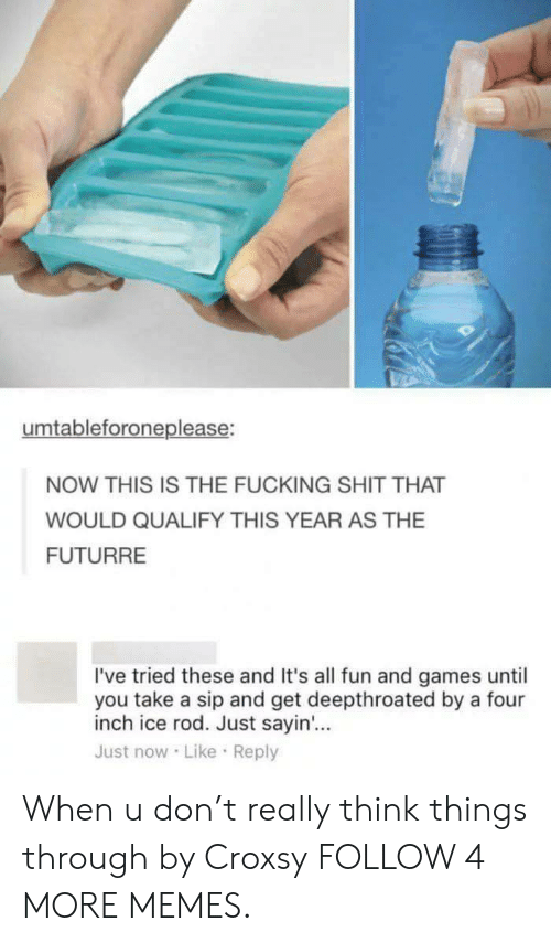 Dank, Fucking, and Memes: umtableforoneplease:  NOW THIS IS THE FUCKING SHIT THAT  WOULD QUALIFY THIS YEAR AS THE  FUTURRE  I've tried these and It's all fun and games until  you take a sip and get deepthroated by a four  inch ice rod. Just sayin...  Just now Like Reply When u don't really think things through by Croxsy FOLLOW 4 MORE MEMES.