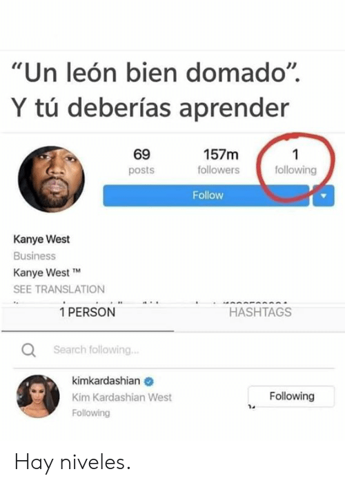 "Kanye, Kim Kardashian, and Memes: ""Un león bien domado""  Y tú deberías aprender  69  157m  1  following  followers  posts  Follow  Kanye West  Business  Kanye West TM  SEE TRANSLATION  1 PERSON  HASHTAGS  Search following..  kimkardashian  Following  Kim Kardashian West  Following Hay niveles."