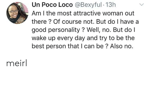 Best, Good, and MeIRL: Un Poco Loco @Bexyful 13h  Am I the most attractive woman out  there? Of course not. But do I have a  good personality? Well, no. But do I  wake up every day and try to be the  best person that I can be? Also no. meirl