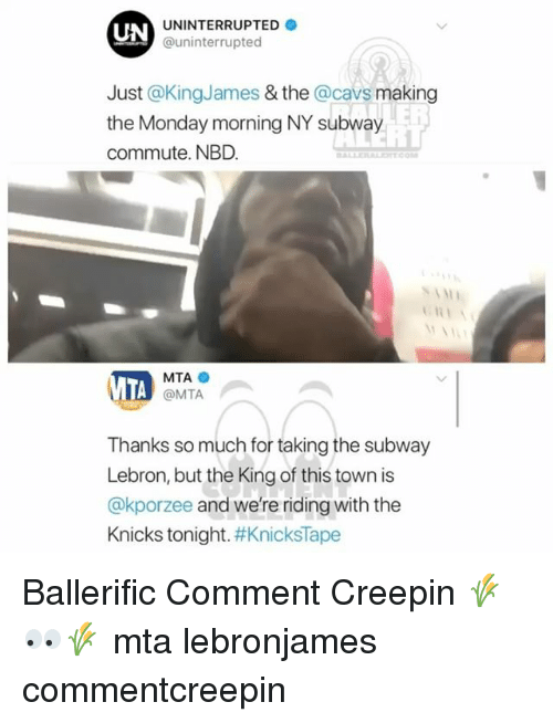 Cavs, New York Knicks, and Memes: UN  UNINTERRUPTED  @uninterrupted  Just @KingJames & the @cavs making  the Monday morning NY subway  commute. NBD  ER  57  MTA  @MTA  Thanks so much for taking the subway  Lebron, but the King of this town is  @kporzee and we're riding with the  Knicks tonight. Ballerific Comment Creepin 🌾👀🌾 mta lebronjames commentcreepin