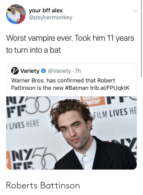 Batman, Warner Bros., and Her: UN  your bff alex  @psybermonkey  RUB  Worst vampire ever. Took him 11 years  to turn into a bat  V Variety@Variety 7h  Warner Bros. has confirmed that Robert  Pattinson is the new #Batman trib.al/FPUqktk  enter  ILM LIVES HE  LIVES HER  NIYA Roberts Battinson