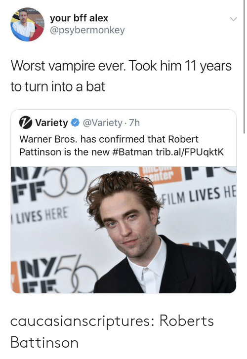 roberts: UN  your bff alex  @psybermonkey  RUB  Worst vampire ever. Took him 11 years  to turn into a bat  V Variety@Variety 7h  Warner Bros. has confirmed that Robert  Pattinson is the new #Batman trib.al/FPUqktk  enter  ILM LIVES HE  LIVES HER  NIYA caucasianscriptures: Roberts Battinson