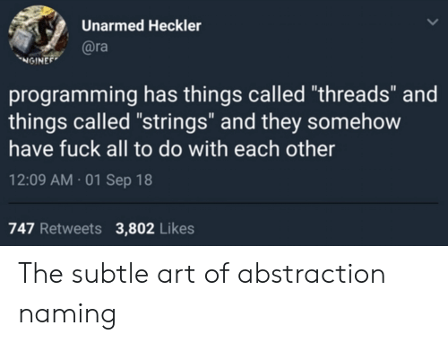 "Fuck, Programming, and Art: Unarmed Heckler  @ra  NGINEE  programming has things called ""threads"" and  things called ""strings"" and they somehow  have fuck all to do with each other  12:09 AM 01 Sep 18  747 Retweets  3,802 Likes The subtle art of abstraction naming"