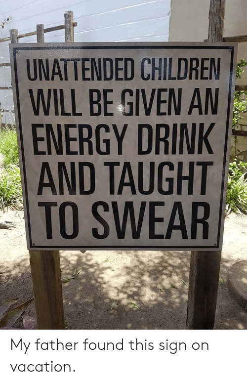 On Vacation: UNATTENDED CHILDREN  WILL BE GIVEN A  ENERGY DRINK  AND TAUGHT  TO SWEAR My father found this sign on vacation.