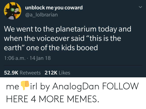 """booed: unblock me you coward  @a_lolbrarian  We went to the planetarium today and  when the voiceover said """"this is the  earth"""" one of the kids booed  1:06 a.m. 14 Jan 18  52.9K Retweets 212K Likes me👎irl by AnalogDan FOLLOW HERE 4 MORE MEMES."""
