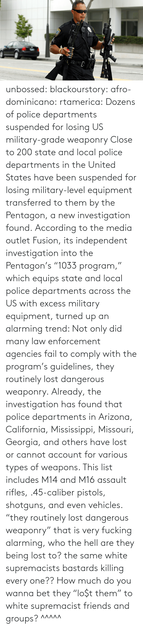 "close: unbossed: blackourstory:  afro-dominicano:  rtamerica:  Dozens of police departments suspended for losing US military-grade weaponry Close to 200 state and local police departments in the United States have been suspended for losing military-level equipment transferred to them by the Pentagon, a new investigation found. According to the media outlet Fusion, its independent investigation into the Pentagon's ""1033 program,"" which equips state and local police departments across the US with excess military equipment, turned up an alarming trend: Not only did many law enforcement agencies fail to comply with the program's guidelines, they routinely lost dangerous weaponry. Already, the investigation has found that police departments in Arizona, California, Mississippi, Missouri, Georgia, and others have lost or cannot account for various types of weapons. This list includes M14 and M16 assault rifles, .45-caliber pistols, shotguns, and even vehicles.  ""they routinely lost dangerous weaponry"" that is very fucking alarming, who the hell are they being lost to? the same white supremacists bastards killing every one??  How much do you wanna bet they ""lo$t them"" to white supremacist friends and groups?   ^^^^^"