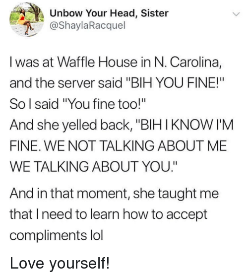 """Head, Lol, and Love: Unbow Your Head, Sister  @ShaylaRacquel  I was at Waffle House in N. Carolina,  and the server said """"BIH YOU FINE!""""  So l said """"You fine too!""""  And she yelled back, """"BIHIKNOW I'M  FINE. WE NOT TALKING ABOUT ME  WE TALKING ABOUT YOU.""""  And in that moment, she taught me  that lneed to learn how to accept  compliments lol Love yourself!"""