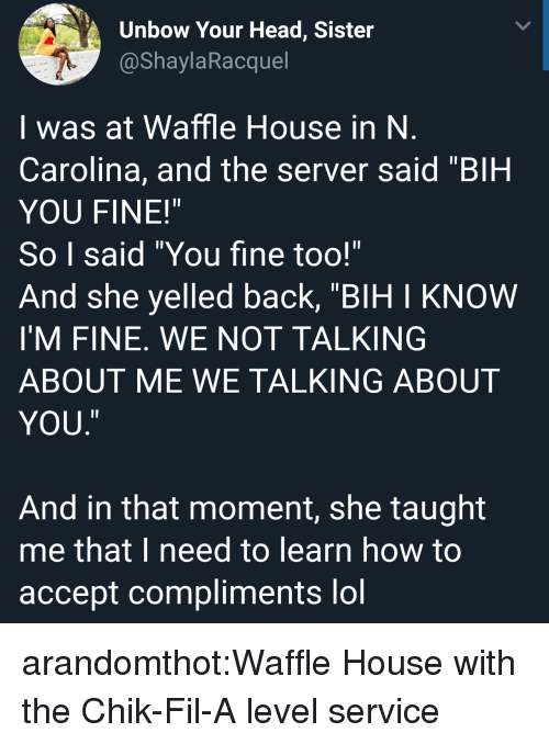 """Head, Lol, and Target: Unbow Your Head, Sister  @ShaylaRacquel  I was at Waffle House in N  Carolina, and the server said """"BIH  YOU FINE!""""  So I said """"You fine too!""""  And she yelled back, """"BIH I KNOW  I'M FINE. WE NOT TALKING  ABOUT ME WE TALKING ABOUT  YOU  ㄧ  And in that moment, she taught  me that I need to learn how to  accept compliments lol arandomthot:Waffle House with the Chik-Fil-A level service"""