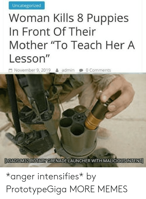 "launcher: Uncategorized  Woman Kills 8 Puppies  In Front Of Their  Mother ""To Teach Her A  Lesson""  November 9, 2019  0 Comments  admin  LOADS M32 ROTARY GRENADE LAUNCHER WITH MALICIOUS INTENT *anger intensifies* by PrototypeGiga MORE MEMES"