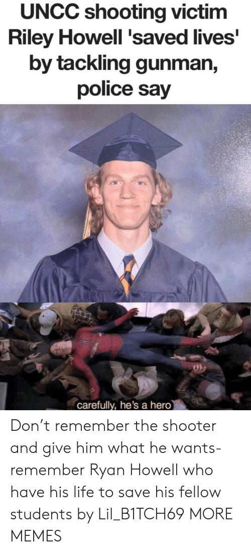 Dank, Life, and Memes: UNCC shooting victim  Riley Howell 'saved lives  by tackling gunman,  police say  carefully, he's a hero Don't remember the shooter and give him what he wants- remember Ryan Howell who have his life to save his fellow students by Lil_B1TCH69 MORE MEMES