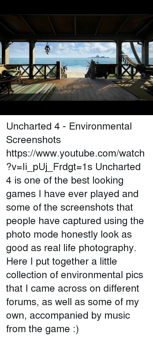 Forums: Uncharted 4 - Environmental Screenshots https://www.youtube.com/watch?v=Ii_pUj_Frdgt=1s  Uncharted 4 is one of the best looking games I have ever played and some of the screenshots that people have captured using the photo mode honestly look as good as real life photography. Here I put together a little collection of environmental pics that I came across on different forums, as well as some of my own, accompanied by music from the game :)