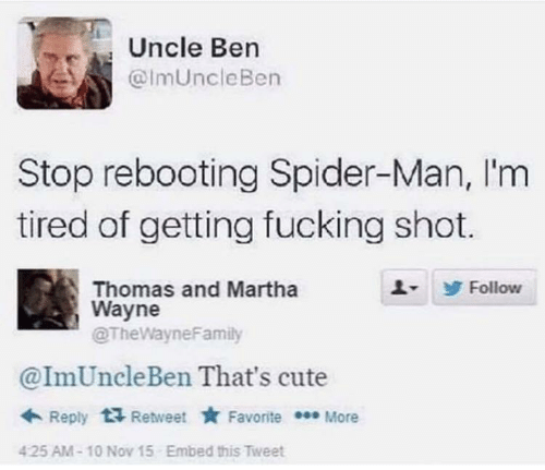 SpiderMan: Uncle Ben  @ImUncleBen  Stop rebooting Spider-Man, I'm  tired of getting fucking shot.  Thomas and Martha  Wayne  @TheWayneFamily  Follow  @ImUncleBen That's cute  + Reply  Retweet * Favorite * More  Embed this Tweet  425 AM-10 Nov 15