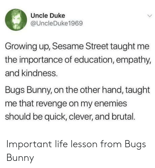 Bugs Bunny, Growing Up, and Life: Uncle Duke  @UncleDuke1969  Growing up, Sesame Street taught me  the importance of education, empathy,  and kindness.  Bugs Bunny, on the other hand, taught  me that revenge on my enemies  should be quick, clever, and brual. Important life lesson from Bugs Bunny