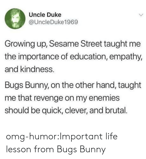 Bugs Bunny, Growing Up, and Life: Uncle Duke  @UncleDuke1969  Growing up, Sesame Street taught me  the importance of education, empathy,  and kindness.  Bugs Bunny, on the other hand, taught  me that revenge on my enemies  should be quick, clever, and brual. omg-humor:Important life lesson from Bugs Bunny
