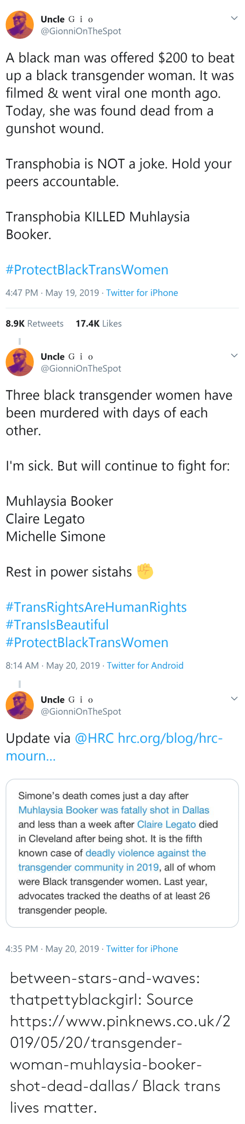 Im Sick: Uncle G i o  @GionniOnTheSpot  A black man was offered $200 to beat  up a black transgender woman. It was  filmed & went viral one month ago  Today, she was found dead from a  gunshot wound  Transphobia is NOT a joke. Hold your  peers accountable  Transphobia KILLED Muhlaysia  Booker  #ProtectBlackTransWomen  4:47 PM May 19, 2019 Twitter for iPhone  17.4K Likes  8.9K Retweets   Uncle G i o  @GionniOnTheSpot  Three black transgender women have  been murdered with days of each  other.  I'm sick. But will continue to fight for:  Muhlaysia Booker  Claire Legato  Michelle Simone  Rest in power sistahs  #TransRightsAreHumanRights  #TransisBeautiful  #ProtectBlackTransWomen  8:14 AM May 20, 2019 Twitter for Android   Uncle G i o  @GionniOnTheSpot  Update via @HRC hrc.org/blog/hrc-  mourn  Simone's death comes just a day after  Muhlaysia Booker was fatally shot in Dallas  and less than a week after Claire Legato died  in Cleveland after being shot. It is the fifth  known case of deadly violence against the  transgender community in 2019, all of whom  were Black transgender women. Last year,  advocates tracked the deaths of at least 26  transgender people.  4:35 PM May 20, 2019 Twitter for iPhone between-stars-and-waves: thatpettyblackgirl:   Source   https://www.pinknews.co.uk/2019/05/20/transgender-woman-muhlaysia-booker-shot-dead-dallas/   Black trans lives matter.