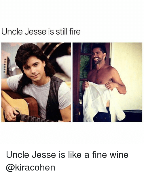Fire, Wine, and Girl Memes: Uncle Jesse is still fire Uncle Jesse is like a fine wine @kiracohen