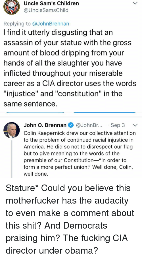 """injustice: Uncle Sam's Children  @UncleSamsChild  1773  Replying to @JohnBrennan  I find it utterly disgusting that an  assassin of your statue with the gros:s  amount of blood dripping from your  nands of all the slaughter you have  inflicted throughout your miserable  career as a CIA director uses the words  """"injustice"""" and """"constitution"""" in the  same Sentence  John O. Brennan @JohnBr..Sep 3 V  Colin Kaepernick drew our collective attention  to the problem of continued racial injustice in  America. He did so not to disrespect our flag  but to give meaning to the words of the  preamble of our Constitution-""""in order to  form a more perfect union."""" Well done, Colin,  well done Stature* Could you believe this motherfucker has the audacity to even make a comment about this shit? And Democrats praising him? The fucking CIA director under obama?"""