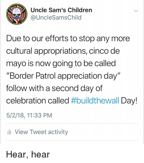 "hear hear: Uncle Sam's Children  @UncleSamsChild  1775  Due to our efforts to stop any more  cultural appropriations, cinco de  mayo is now going to be called  ""Border Patrol appreciation day""  follow with a second day of  celebration called #buildtheWall Day!  5/2/18, 11:33 PM  ll View Tweet activity Hear, hear"