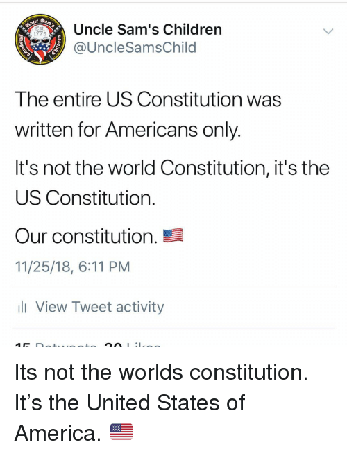 America, Children, and Memes: Uncle Sam's Children  @UncleSamsChild  1775  The entire US Constitution was  written for Americans only  It's not the world Constitution, it's the  US Constitution  our constitution.  11/25/18, 6:11 PM  View Tweet activity Its not the worlds constitution. It's the United States of America. 🇺🇸