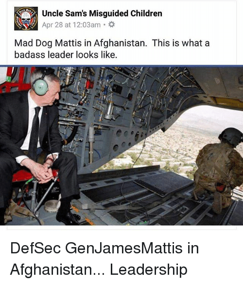 Children, Memes, and Afghanistan: Uncle Sams Misguided Children  Apr 28 at 12:03am  Mad Dog Mattis in Afghanistan. This is what a  badass leader looks like. DefSec GenJamesMattis in Afghanistan... Leadership