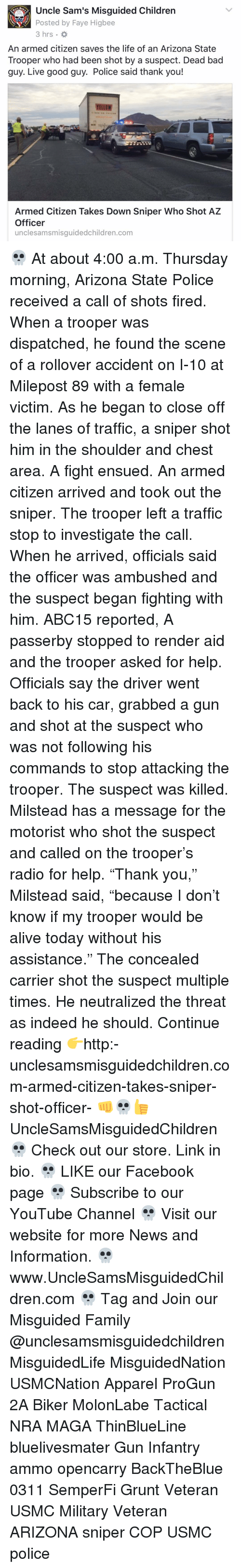 """Memes, Radio, and Traffic: Uncle Sam's Misguided Children  Posted by Faye Higbee  3 hrs.  An armed citizen saves the life of an Arizona State  Trooper who had been shot by a suspect. Dead bad  guy. Live good guy. Police said thank you!  YELLOW  Armed Citizen Takes Down Sniper Who Shot AZ  Officer  unclesamsmisguidedchildren.com 💀 At about 4:00 a.m. Thursday morning, Arizona State Police received a call of shots fired. When a trooper was dispatched, he found the scene of a rollover accident on I-10 at Milepost 89 with a female victim. As he began to close off the lanes of traffic, a sniper shot him in the shoulder and chest area. A fight ensued. An armed citizen arrived and took out the sniper. The trooper left a traffic stop to investigate the call. When he arrived, officials said the officer was ambushed and the suspect began fighting with him. ABC15 reported, A passerby stopped to render aid and the trooper asked for help. Officials say the driver went back to his car, grabbed a gun and shot at the suspect who was not following his commands to stop attacking the trooper. The suspect was killed. Milstead has a message for the motorist who shot the suspect and called on the trooper's radio for help. """"Thank you,"""" Milstead said, """"because I don't know if my trooper would be alive today without his assistance."""" The concealed carrier shot the suspect multiple times. He neutralized the threat as indeed he should. Continue reading 👉http:-unclesamsmisguidedchildren.com-armed-citizen-takes-sniper-shot-officer- 👊💀👍 UncleSamsMisguidedChildren 💀 Check out our store. Link in bio. 💀 LIKE our Facebook page 💀 Subscribe to our YouTube Channel 💀 Visit our website for more News and Information. 💀 www.UncleSamsMisguidedChildren.com 💀 Tag and Join our Misguided Family @unclesamsmisguidedchildren MisguidedLife MisguidedNation USMCNation Apparel ProGun 2A Biker MolonLabe Tactical NRA MAGA ThinBlueLine bluelivesmater Gun Infantry ammo opencarry BackTheBlue 0311 SemperFi Grunt Veteran USMC """