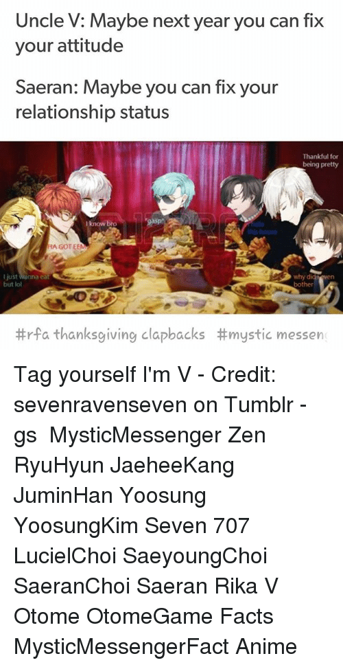 Anime, Facts, and Lol: Uncle V: Maybe next year you can fix  your attitude  Saeran: Maybe you can fix your  relationship status  Thankful for  being pretty  I know breo  ate  this house  HA GOT EEM  why  bother  di  I just Wanna eat  but lol  #rfa thanksgiving clapbacks #mystic messen Tag yourself I'm V - Credit: sevenravenseven on Tumblr - ⠀ ταgs ‿➹⁀ MysticMessenger Zen RyuHyun JaeheeKang JuminHan Yoosung YoosungKim Seven 707 LucielChoi SaeyoungChoi SaeranChoi Saeran Rika V Otome OtomeGame Facts MysticMessengerFact Anime