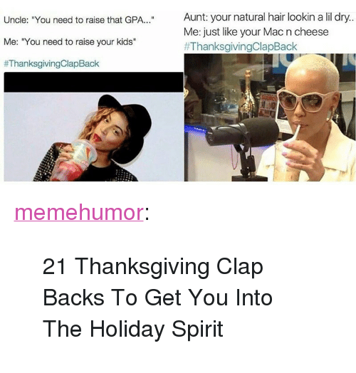 """holiday spirit: Uncle: """"You need to raise that GPA.. Aunt: your natural hair lookin a lil dry..  Me: """"You need to raise your kids""""  #ThanksgivingClapBack  Me: just like your Mac n cheese  <p><a href=""""http://memehumor.net/post/167738759970/21-thanksgiving-clap-backs-to-get-you-into-the"""" class=""""tumblr_blog"""">memehumor</a>:</p>  <blockquote><p>21 Thanksgiving Clap Backs To Get You Into The Holiday Spirit</p></blockquote>"""