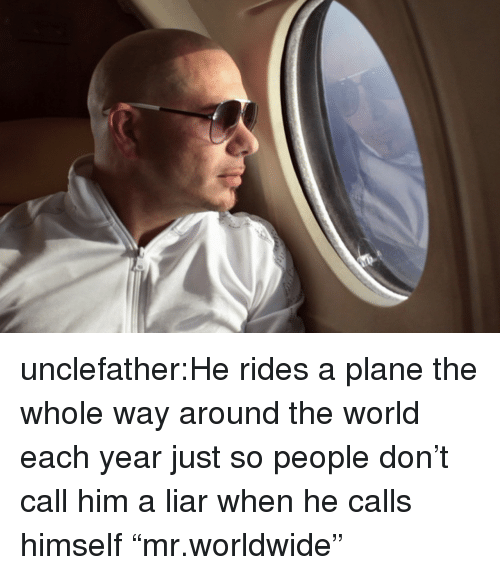 "Target, Tumblr, and Blog: unclefather:He rides a plane the whole way around the world each year just so people don't call him a liar when he calls himself ""mr.worldwide"""