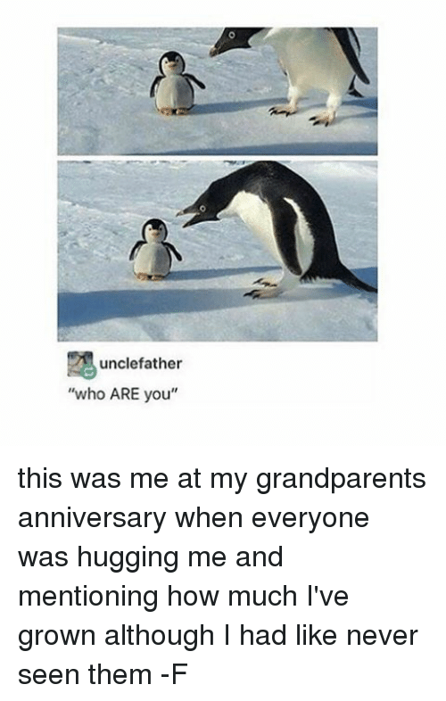 Relatable, Although, and Seens: unclefather  who ARE you this was me at my grandparents anniversary when everyone was hugging me and mentioning how much I've grown although I had like never seen them -F