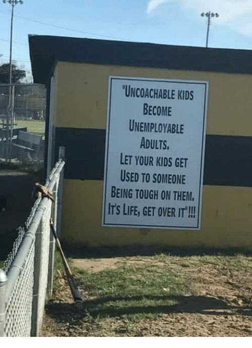 "Life, Memes, and Kids: UNCOACHABLE KIDS  BECOME  UNEMPLOYABLE  ADULTS  LET YOUR KIDS GET  USED TO SOMEONE  BEING TOUGH ON THEM  ITS LIFE, GET OVER IT""!!"