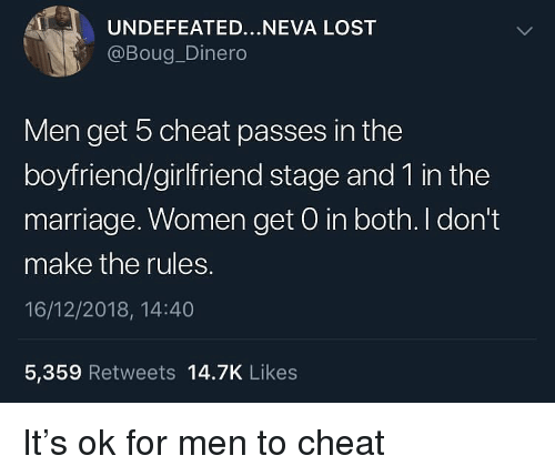 Marriage, Lost, and Women: UNDEFEATED...NEVA LOST  @Boug_Dinero  Men get 5 cheat passes in the  boyfriend/girlfriend stage and 1 in the  marriage. Women get 0 in both. I don't  make the rules.  16/12/2018, 14:40  5,359 Retweets 14.7K Likes It's ok for men to cheat