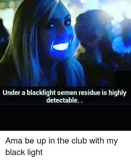 Club, Memes, and Black: Under a blacklight semen residue is highly  detectable. Ama be up in the club with my black light