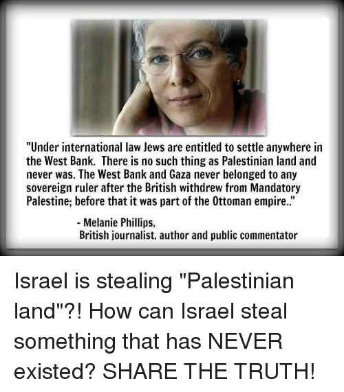 "Memes, 🤖, and Palestine: ""Under international law Jews are entitled to settle anywhere in  the West Bank. There is no such thing as Palestinian land and  never was. The West Bank and Gaza never belonged to any  sovereign ruler after the British withdrew from Mandatory  Palestine, before that it was part of the 0ttoman empire.  Melanie Phillips  British journalist, author and public commentator Israel is stealing ""Palestinian land""?!  How can Israel steal something that has NEVER existed?  SHARE THE TRUTH!"