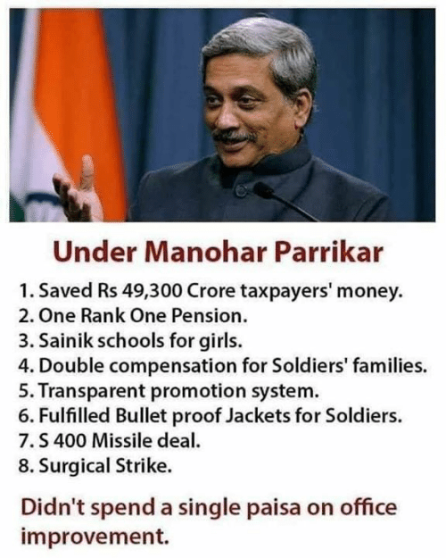 Girls, Memes, and Money: Under Manohar Parrikar  1. Saved Rs 49,300 Crore taxpayers' money  2. One Rank One Pension.  3. Sainik schools for girls.  4. Double compensation for Soldiers' families.  5. Transparent promotion system  6. Fulfilled Bullet proof Jackets for Soldiers.  7.S 400 Missile dea  8. Surgical Strike.  Didn't spend a single paisa on office  improvement.